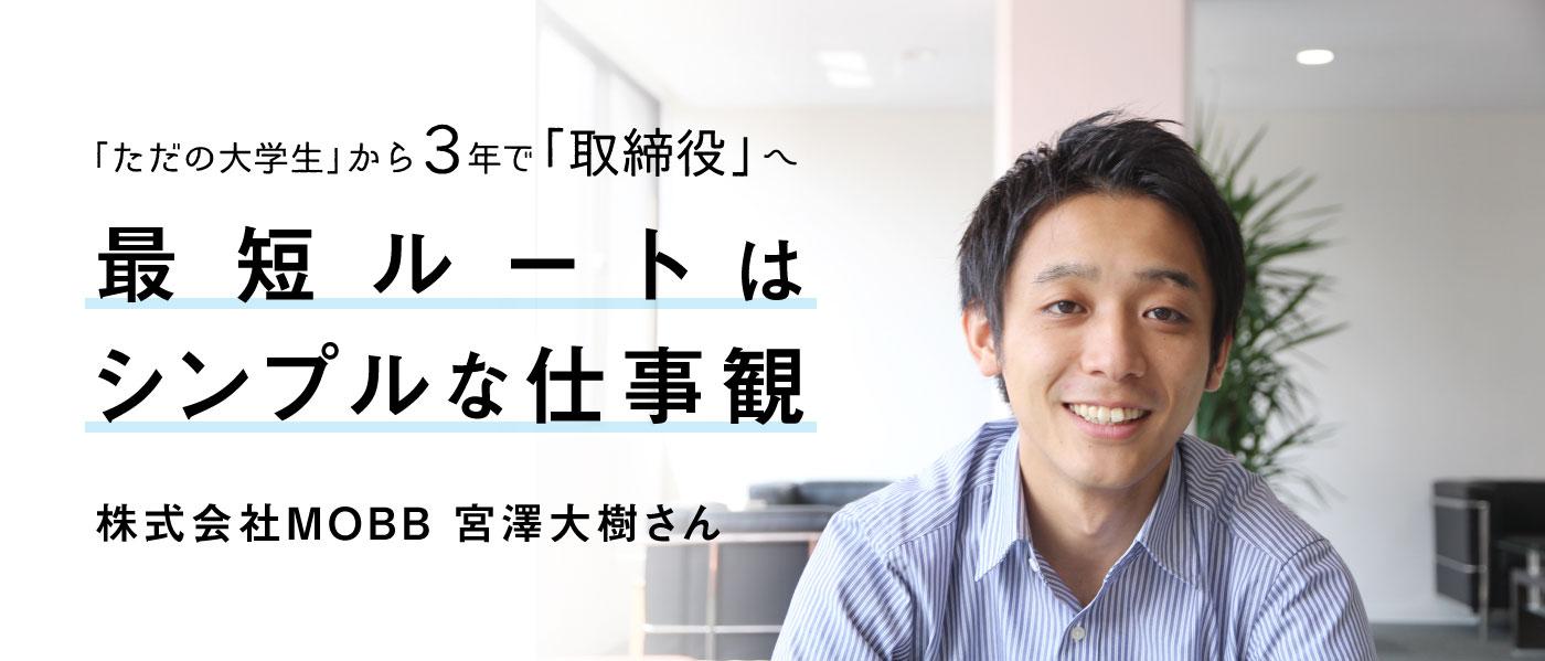 「ただの大学生」から3年で「取締役」へ~最短ルートはシンプルな仕事観~ / 株式会社MOBB 宮澤大樹さん